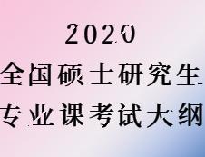 2020考研:全国硕士研究生考试专业课大纲汇总