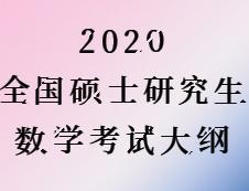 2020考研:2020全国硕士研究生考试数学大纲汇总