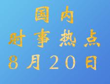 2020考研:8月20日国内时事热点汇总