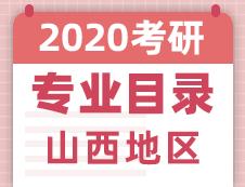 【研线网汇总】山西地区各大院校2020年硕士研究生招生专业目录