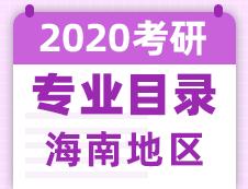 【研线网汇总】海南地区各大院校2020年硕士研究生招生专业目录