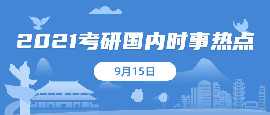 2021考研:9月15日国内时事热点汇总