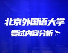 2021考研复试:北京外国语大学复试时间、复试费用、复试差额比等复试相关内容分析