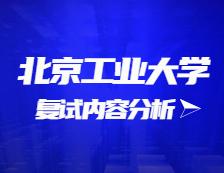 2021考研复试:北京工业大学复试时间、复试费用、复试差额比等复试相关内容分析