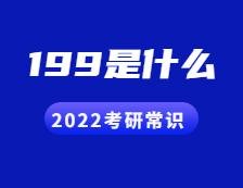 2022考研常识:人们常说的199是什么?