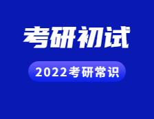 2022考研常识:考研初试的考试形式和考试内容