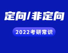 2022考研常识:定向与非定向都有哪些区别?