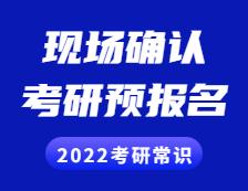 2022考研常识: 考研预报名是什么?现场确认是什么?