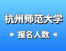 2021考研报名人数:杭州师范大学2021年硕士研究生报考人数再创新高,比上年增长31.8%!