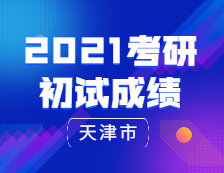 2021考研初试成绩:天津市2021年硕士研究生招生考试初试顺利结束