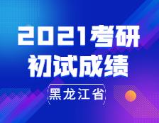 2021考研初试成绩:黑龙江省2021年全国硕士研究生招生考试即将开考
