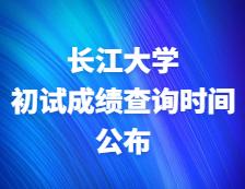 2021考研初试成绩:长江大学关于2021年研考成绩公布及复查工作的通知
