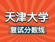 2021考研34所自主划线院校分数线:天津大学复试分数线_复试时间_国家线公布!!