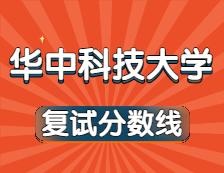2021考研34所自主划线院校分数线:华中科技大学复试分数线_复试时间_国家线公布!!