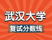 2021考研34所自主划线院校分数线:武汉大学复试分数线_复试时间_国家线公布!!