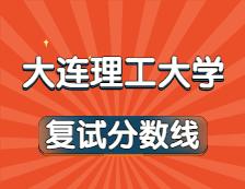 2021考研34所自主划线院校分数线:大连理工大学复试分数线_复试时间_国家线公布!!
