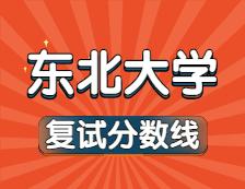 2021考研34所自主划线院校分数线:东北大学复试分数线_复试时间_国家线公布!!
