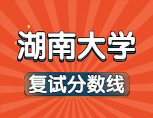 2021考研34所自主划线院校分数线:湖南大学复试分数线_复试时间_国家线公布!!