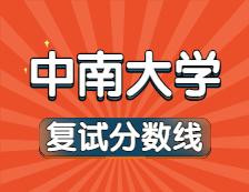2021考研34所自主划线院校分数线:中南大学复试分数线_复试时间_国家线公布!!