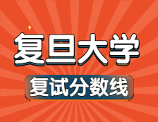 2021考研34所自主划线院校分数线:复旦大学复试分数线_复试时间_国家线公布!!