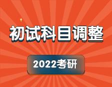 2022考研科目调整:关于2022年部分院校、专业初试考试科目调整汇总(研线网汇总)