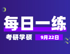 9月22日:2022考研学硕每日一练以及答案
